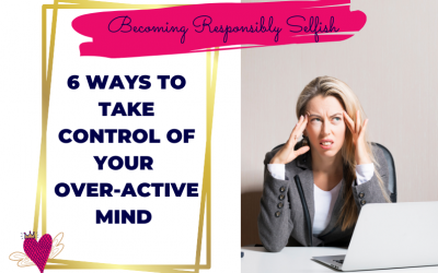 Overthinking? 6 Ways To Take Control Of Your Over-Active Mind
