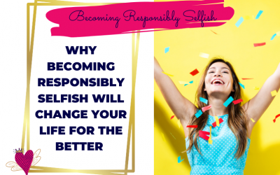 Why Becoming Responsibly Selfish Will Change Your Life